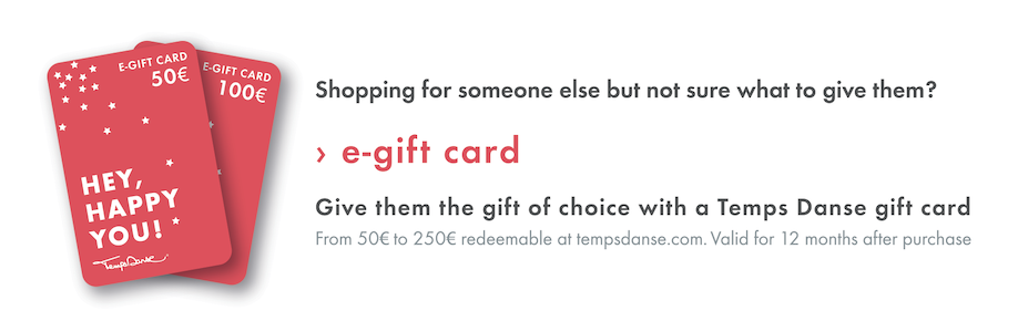 Shopping for someone else but not sure what to give them? Give them the gift of choice with a TempsDanse gift card. From 50€ to 250€, valid for 12 months after purchase.